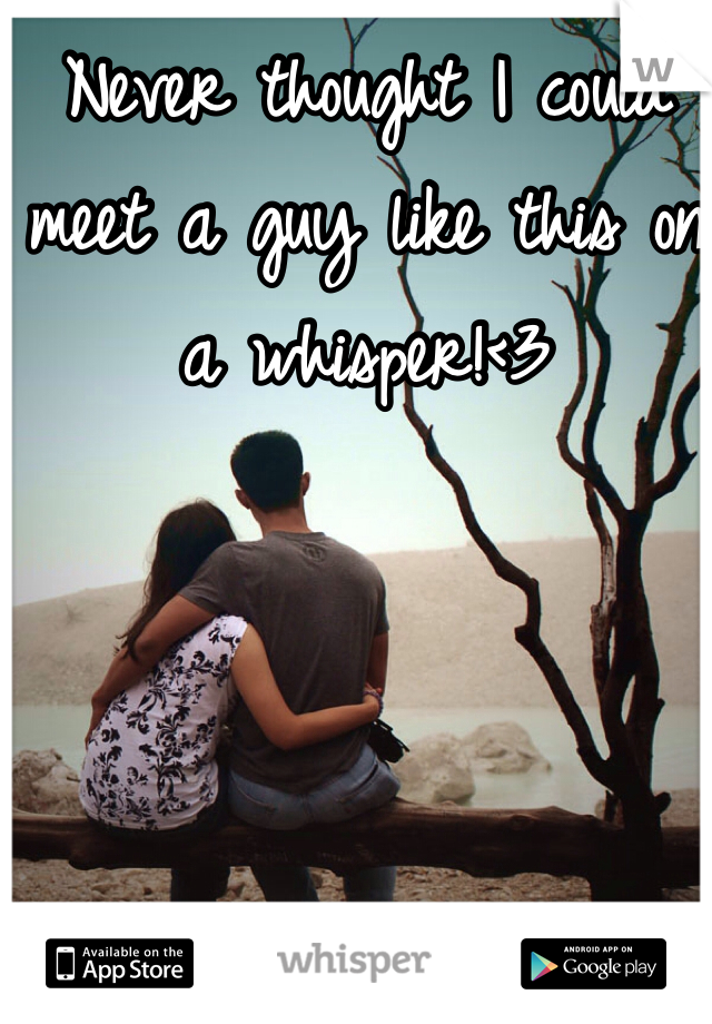 Never thought I could meet a guy like this on a whisper!<3