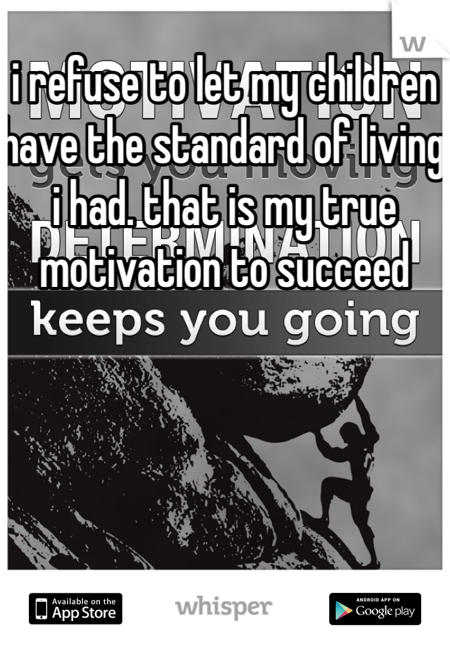 i refuse to let my children have the standard of living i had. that is my true motivation to succeed