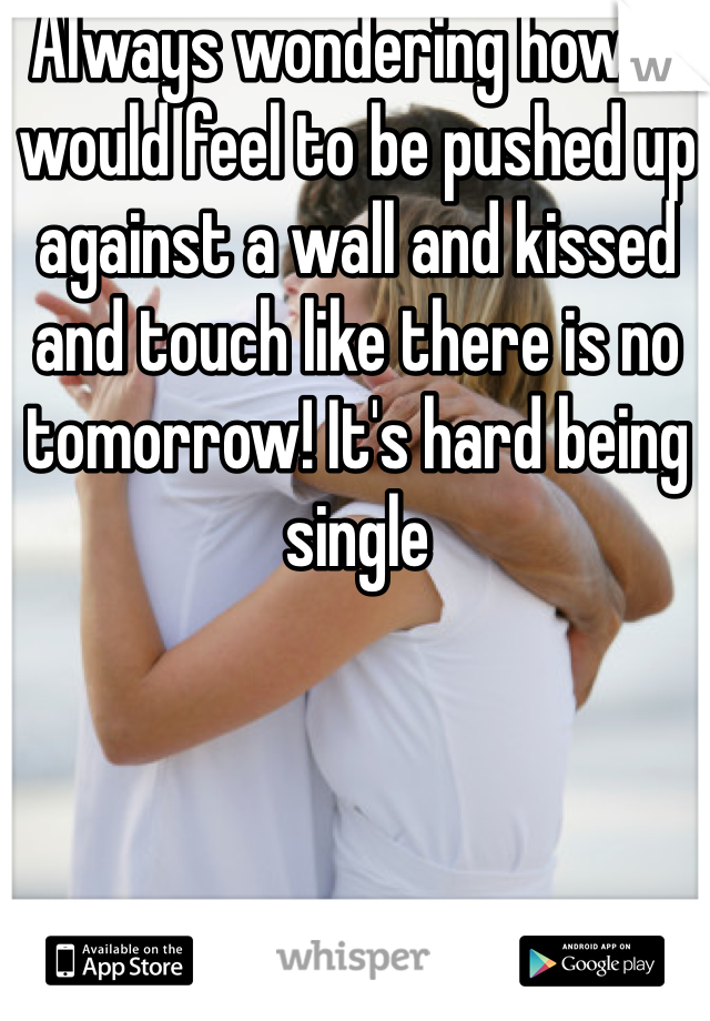 Always wondering how it would feel to be pushed up against a wall and kissed and touch like there is no tomorrow! It's hard being single
