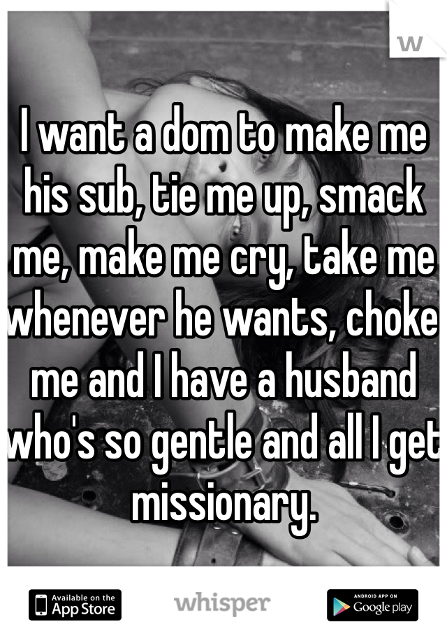 I want a dom to make me his sub, tie me up, smack me, make me cry, take me whenever he wants, choke me and I have a husband who's so gentle and all I get missionary.