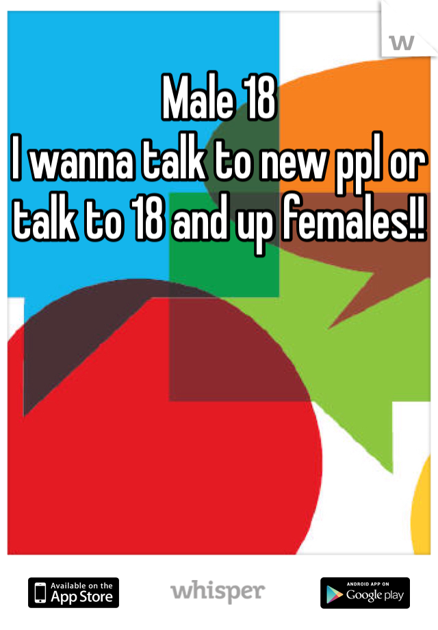 Male 18  I wanna talk to new ppl or talk to 18 and up females!!