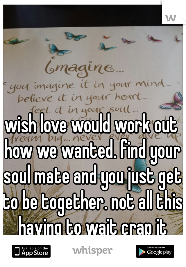 wish love would work out how we wanted. find your soul mate and you just get to be together. not all this having to wait crap it hurts so bad