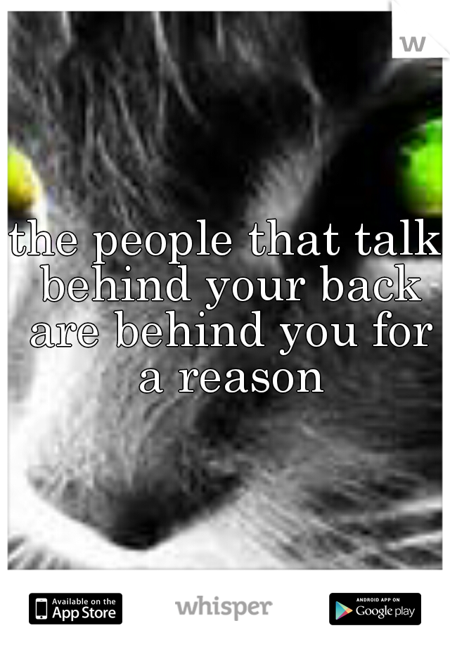 the people that talk behind your back are behind you for a reason