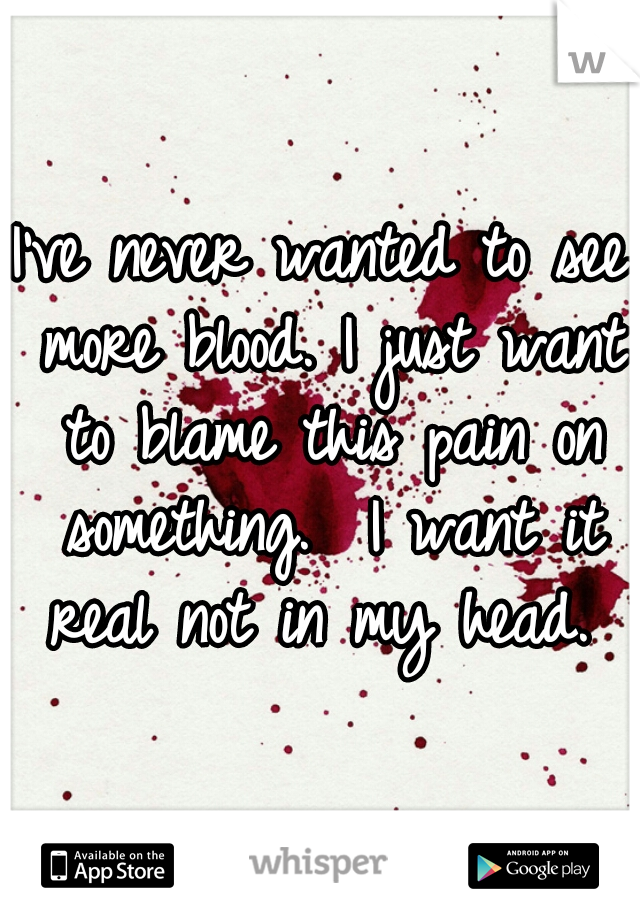 I've never wanted to see more blood. I just want to blame this pain on something.  I want it real not in my head.