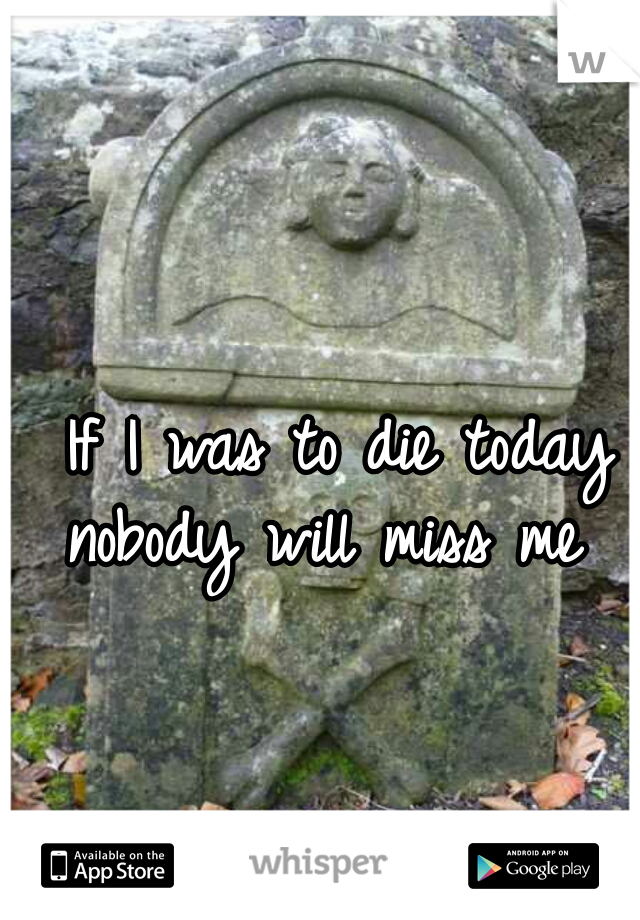 If I was to die today nobody will miss me