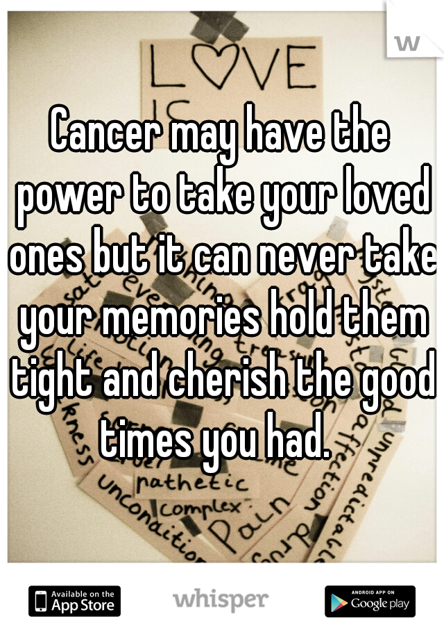 Cancer may have the power to take your loved ones but it can never take your memories hold them tight and cherish the good times you had.