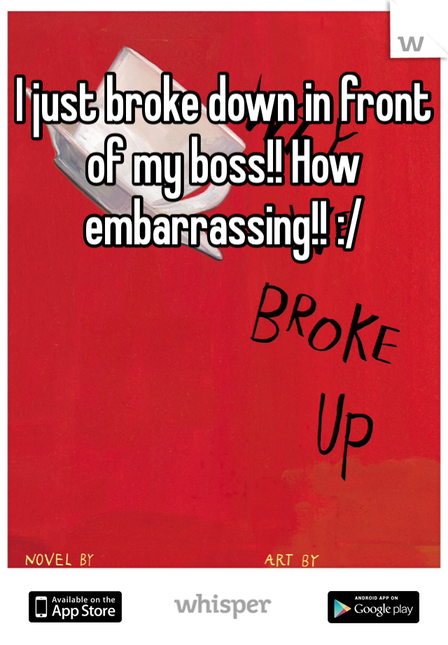 I just broke down in front of my boss!! How embarrassing!! :/