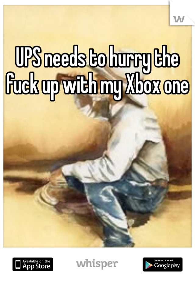 UPS needs to hurry the fuck up with my Xbox one
