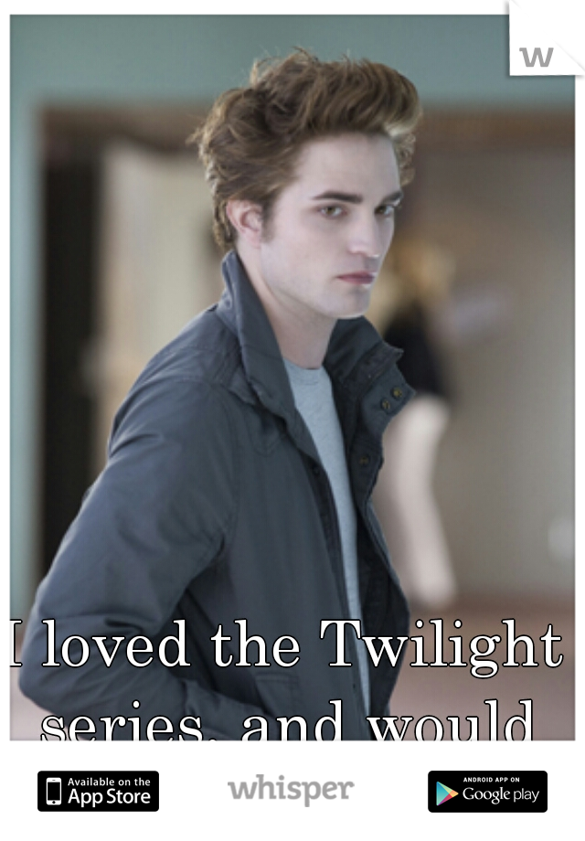 I loved the Twilight series, and would gladly do edward