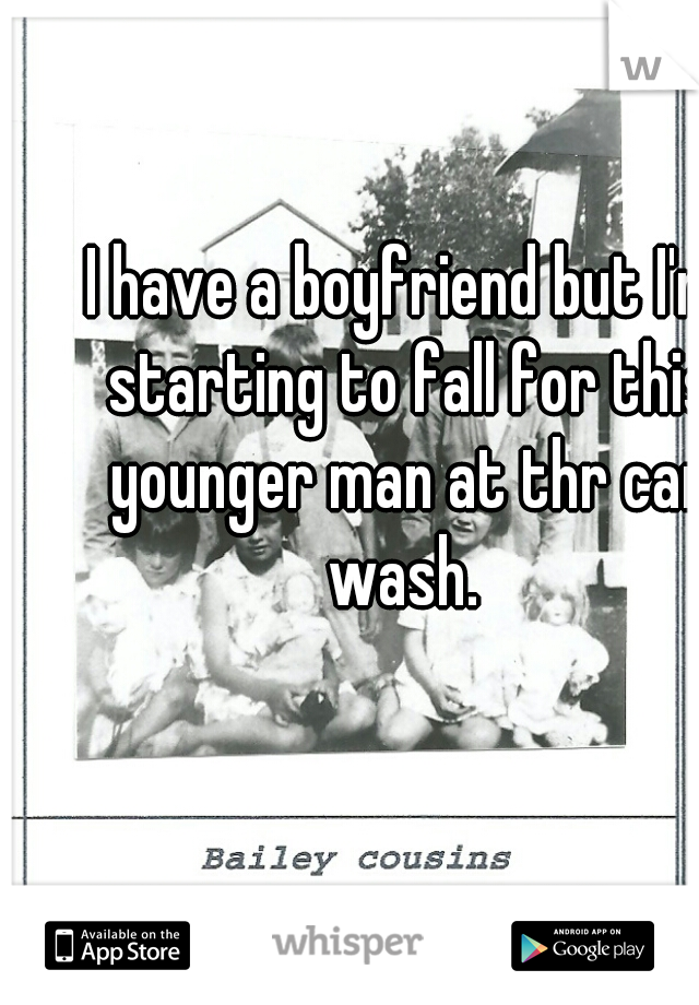 I have a boyfriend but I'm starting to fall for this younger man at thr car wash.