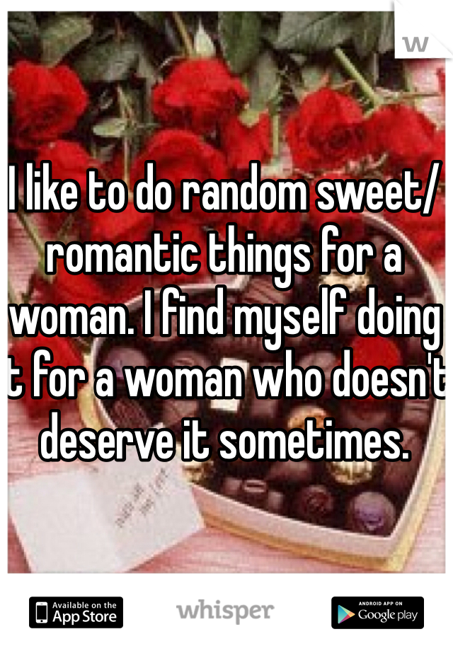 I like to do random sweet/romantic things for a woman. I find myself doing it for a woman who doesn't deserve it sometimes.