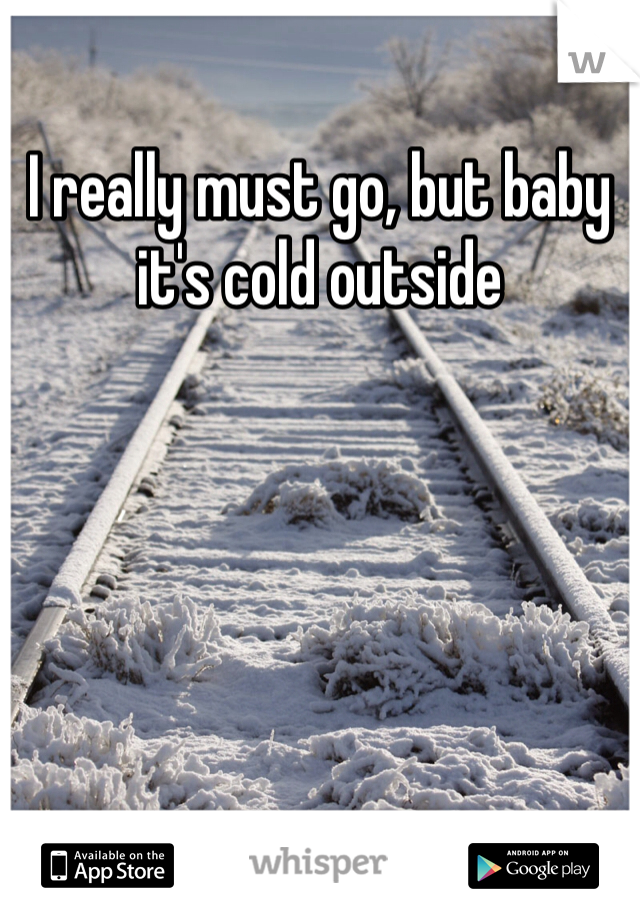 I really must go, but baby it's cold outside