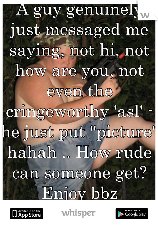 """A guy genuinely just messaged me saying, not hi, not how are you, not even the cringeworthy 'asl' - he just put """"picture"""" hahah .. How rude can someone get? Enjoy bbz"""