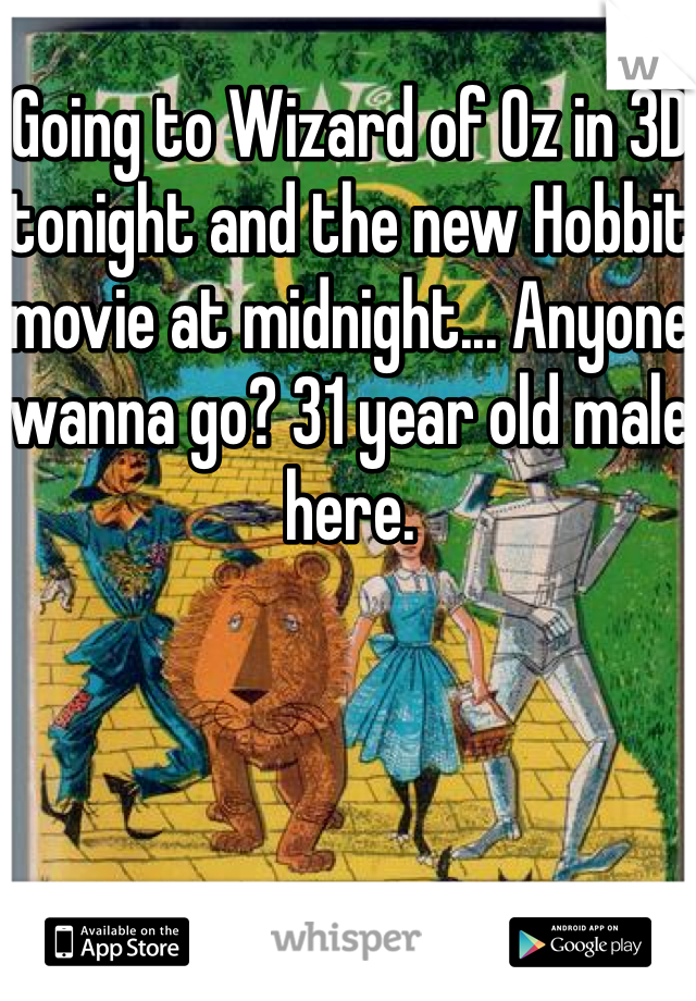 Going to Wizard of Oz in 3D tonight and the new Hobbit movie at midnight... Anyone wanna go? 31 year old male here.