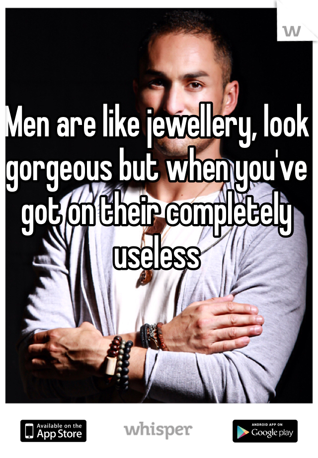 Men are like jewellery, look gorgeous but when you've got on their completely useless