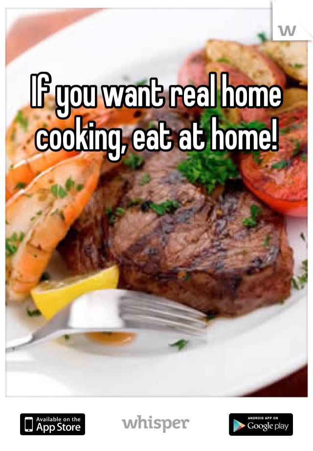 If you want real home cooking, eat at home!