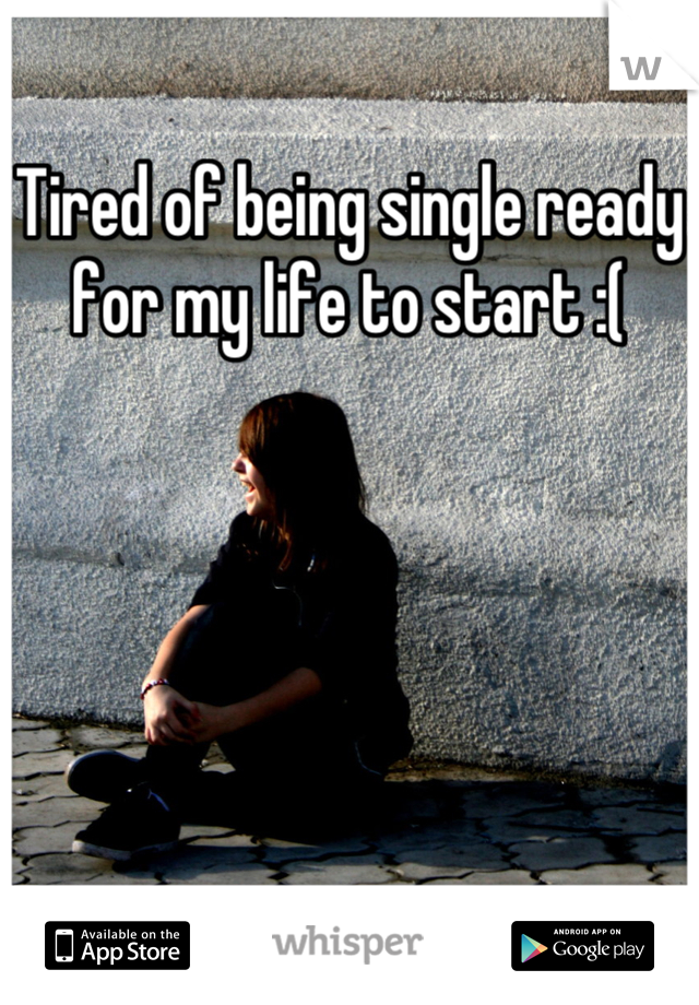 Tired of being single ready for my life to start :(