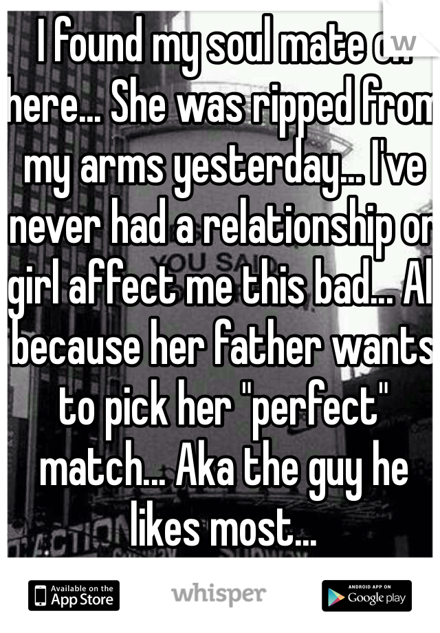 """I found my soul mate on here... She was ripped from my arms yesterday... I've never had a relationship or girl affect me this bad... All because her father wants to pick her """"perfect"""" match... Aka the guy he likes most..."""
