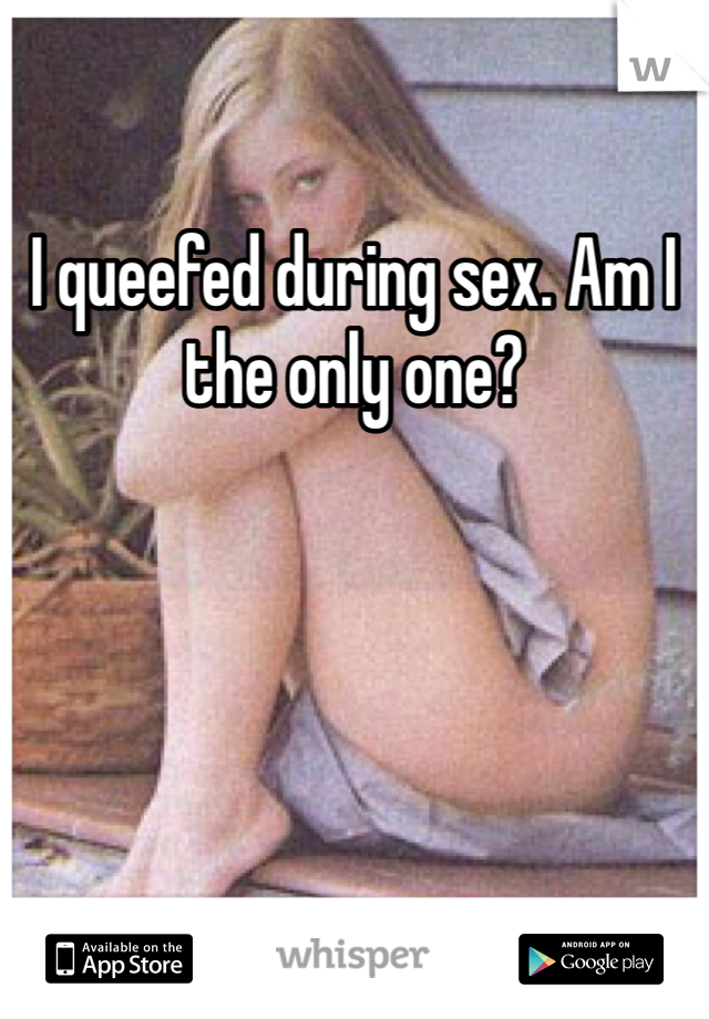 I queefed during sex. Am I the only one?