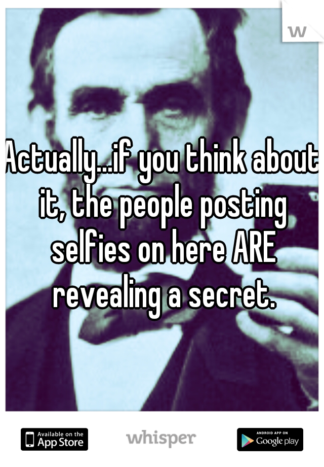Actually...if you think about it, the people posting selfies on here ARE revealing a secret.