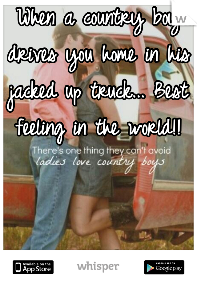 When a country boy drives you home in his jacked up truck... Best feeling in the world!!
