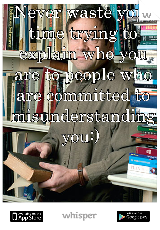 Never waste your time trying to explain who you are to people who are committed to misunderstanding you:)