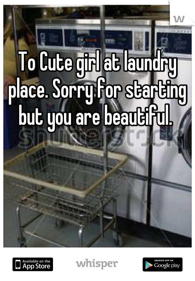 To Cute girl at laundry place. Sorry for starting but you are beautiful.