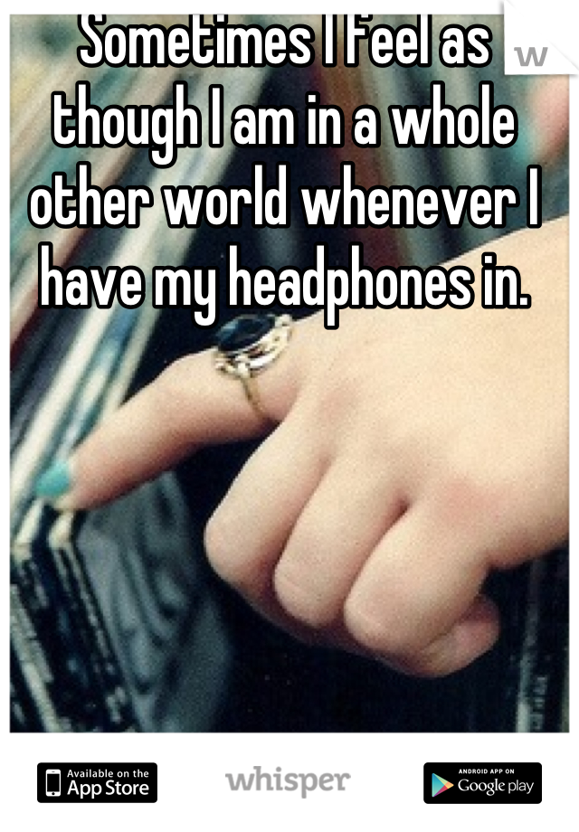 Sometimes I feel as though I am in a whole other world whenever I have my headphones in.
