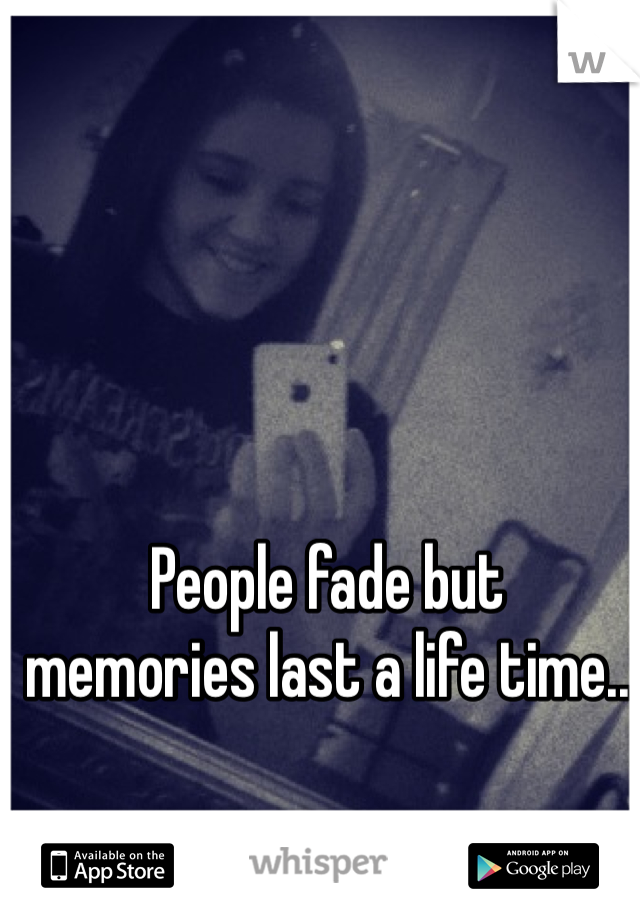 People fade but memories last a life time..