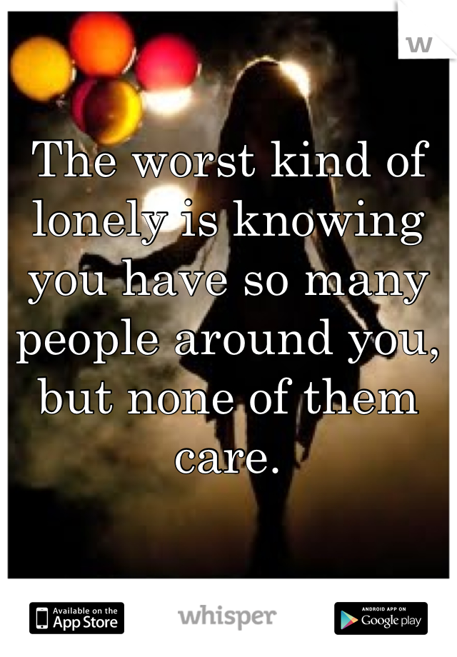 The worst kind of lonely is knowing you have so many people around you, but none of them care.