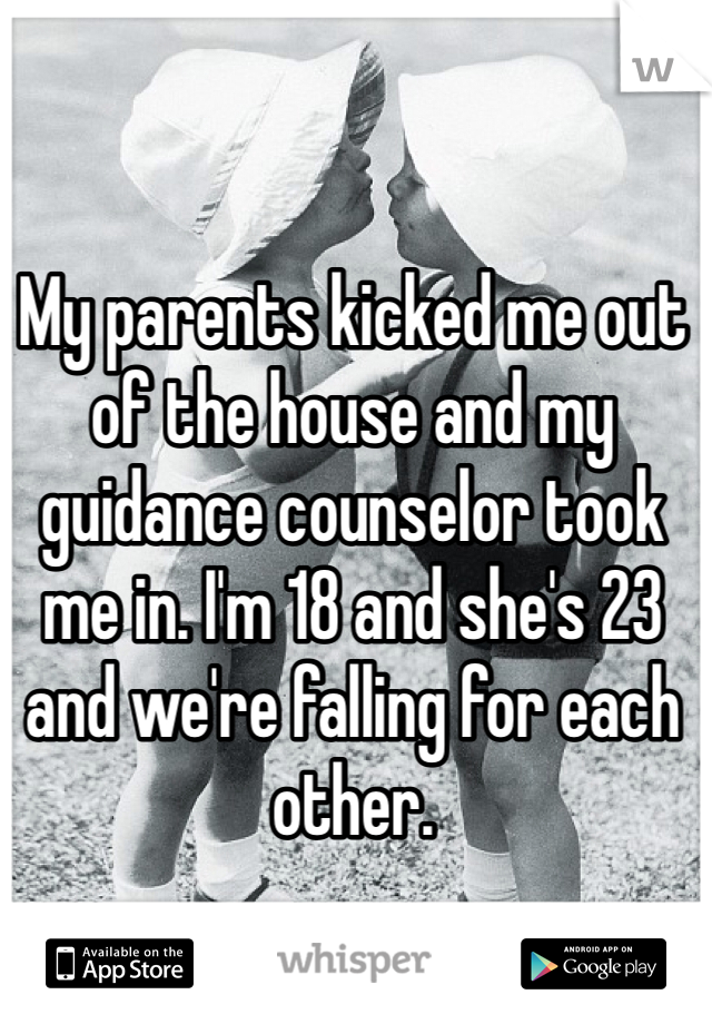 My parents kicked me out of the house and my guidance counselor took me in. I'm 18 and she's 23 and we're falling for each other.