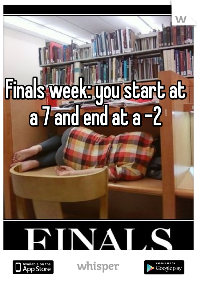 Finals week: you start at a 7 and end at a -2