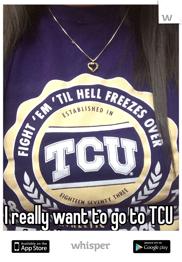 I really want to go to TCU but I have no money