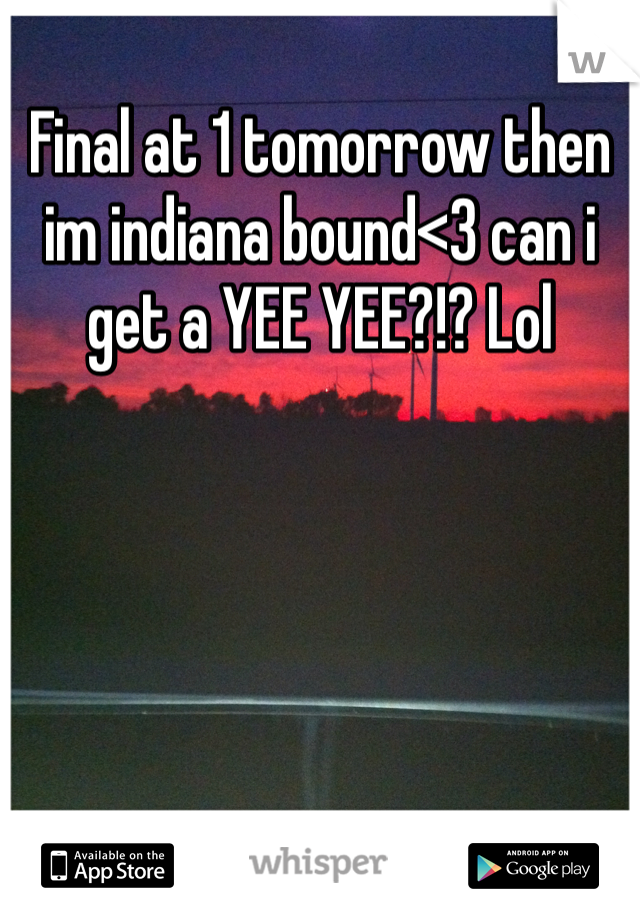 Final at 1 tomorrow then im indiana bound<3 can i get a YEE YEE?!? Lol