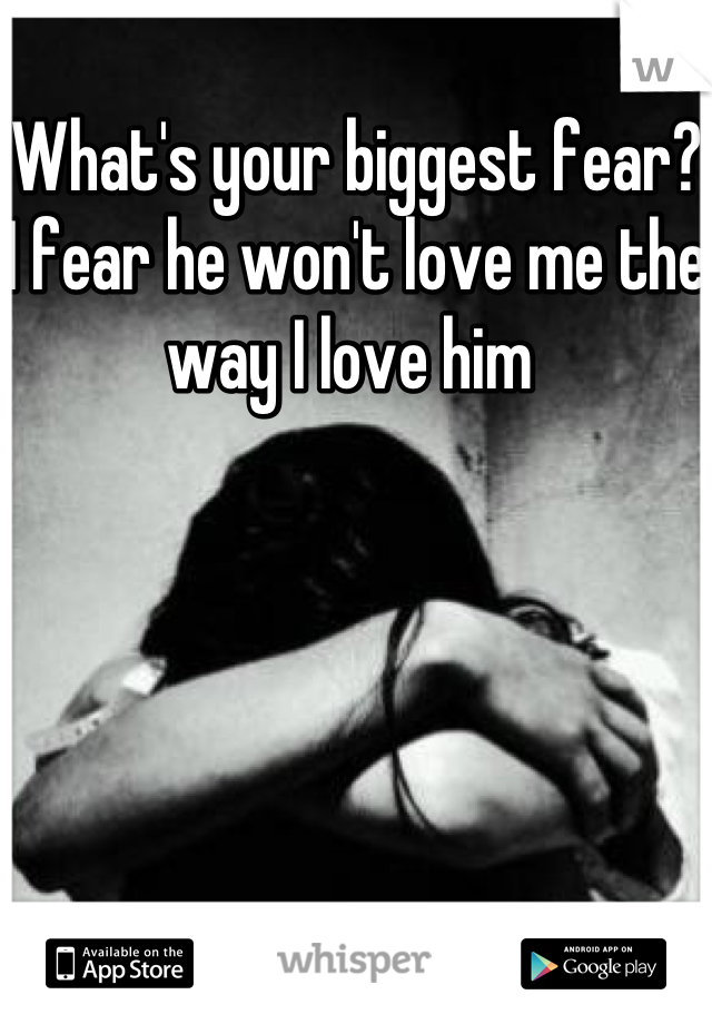 What's your biggest fear? I fear he won't love me the way I love him