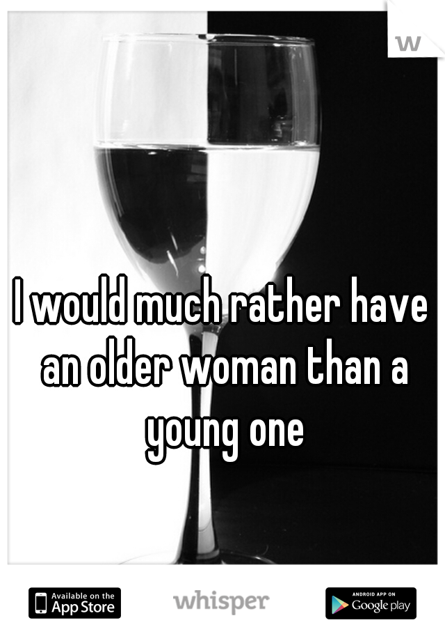 I would much rather have an older woman than a young one