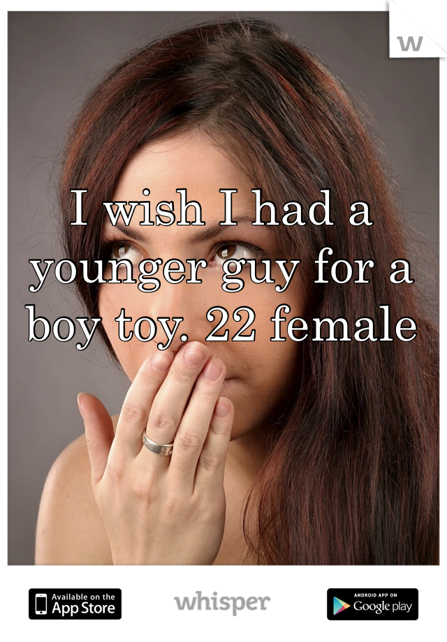 I wish I had a younger guy for a boy toy. 22 female