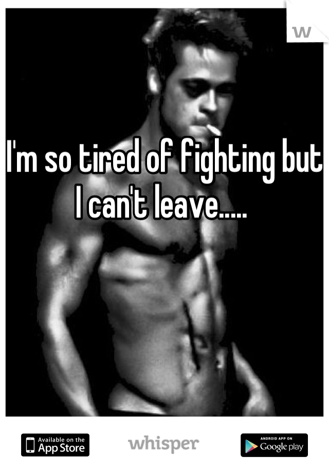 I'm so tired of fighting but I can't leave.....