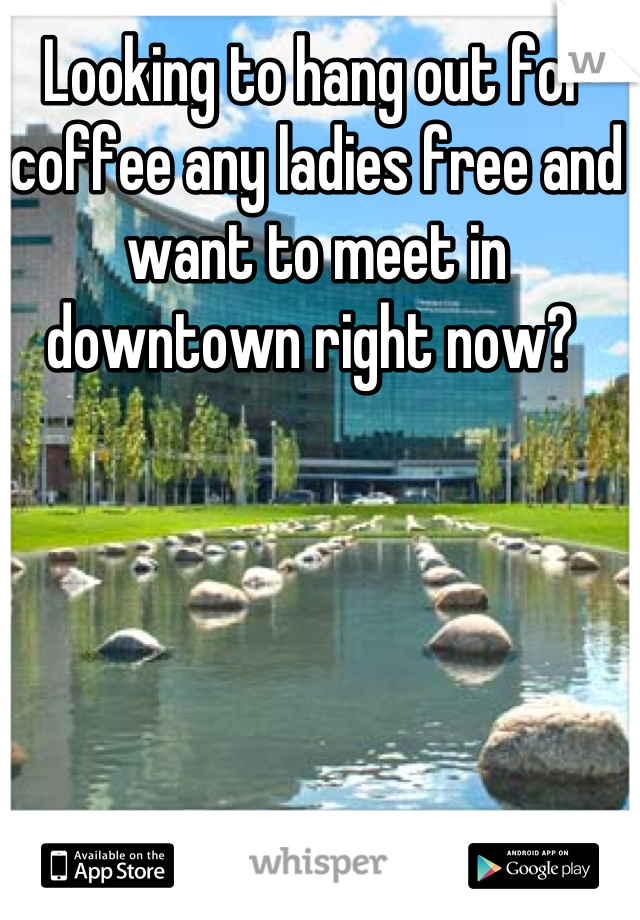Looking to hang out for coffee any ladies free and want to meet in downtown right now?