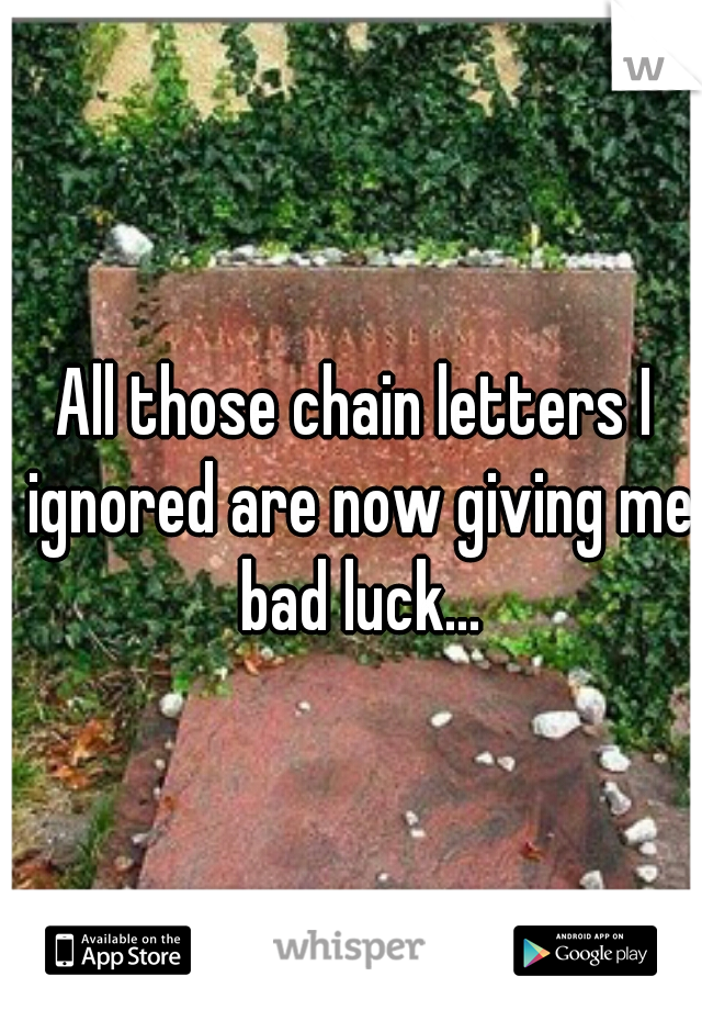 All those chain letters I ignored are now giving me bad luck...