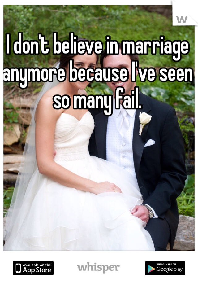I don't believe in marriage anymore because I've seen so many fail.