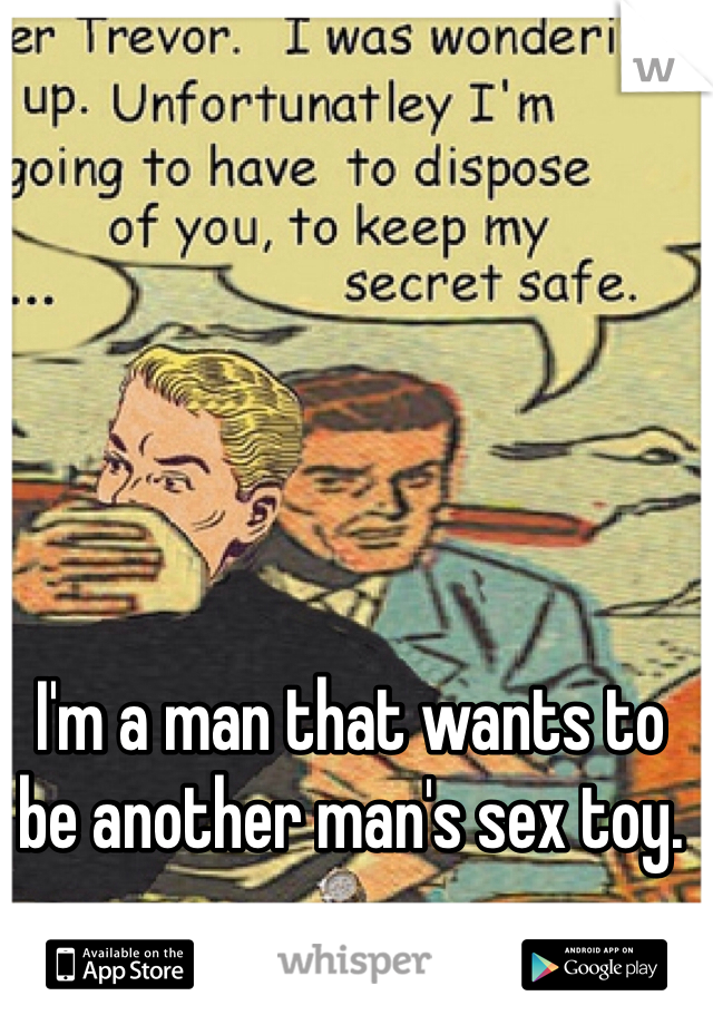 I'm a man that wants to be another man's sex toy.