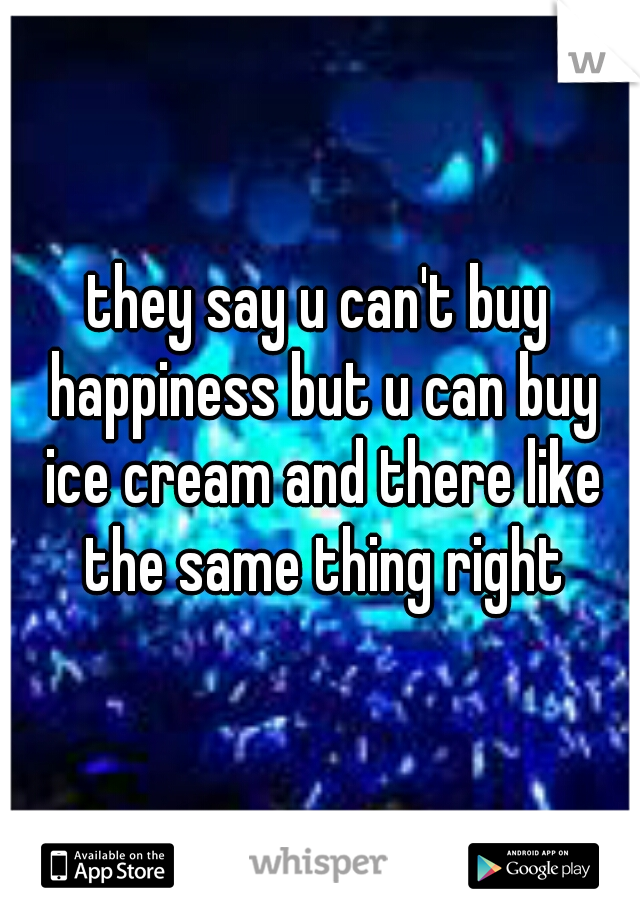 they say u can't buy happiness but u can buy ice cream and there like the same thing right