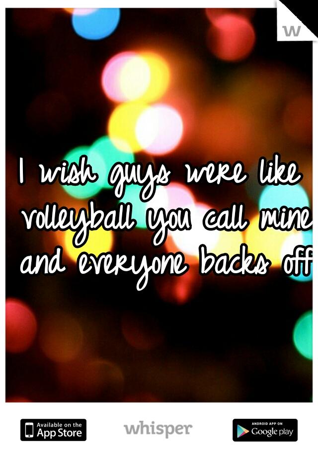I wish guys were like volleyball you call mine and everyone backs off