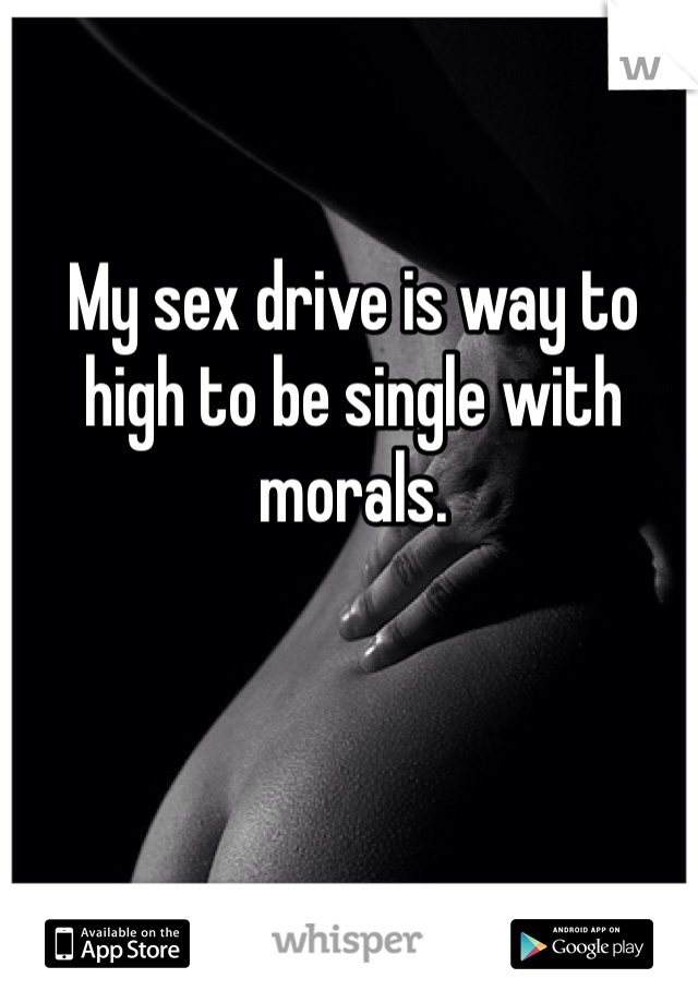 My sex drive is way to high to be single with morals.