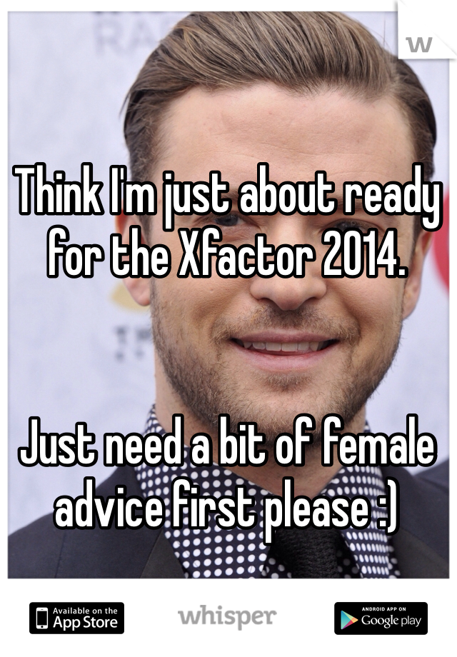 Think I'm just about ready for the Xfactor 2014.    Just need a bit of female advice first please :)