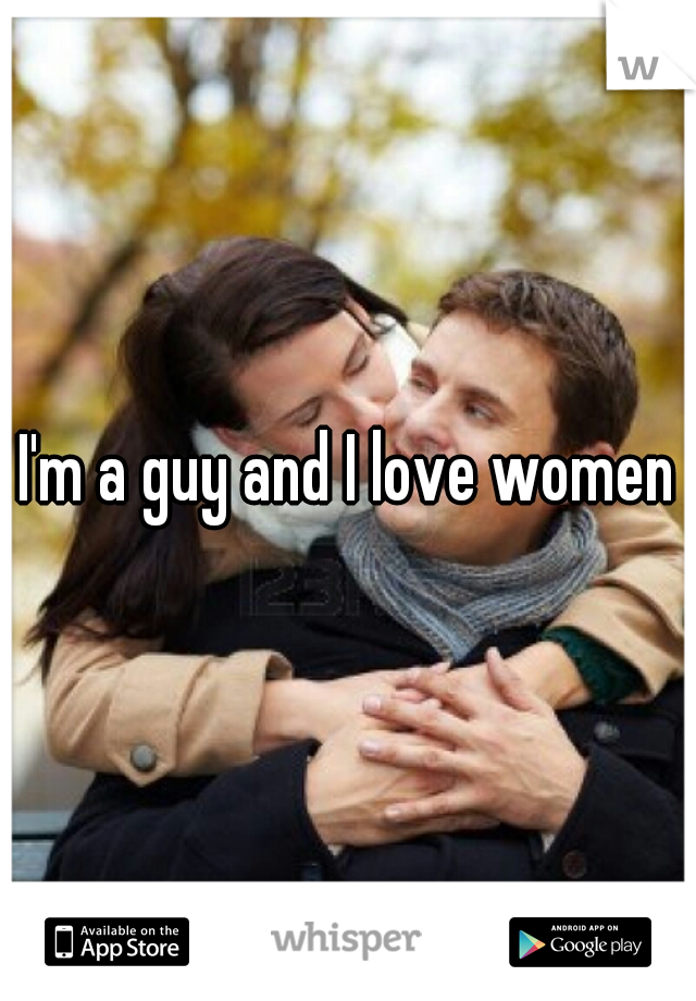 I'm a guy and I love women