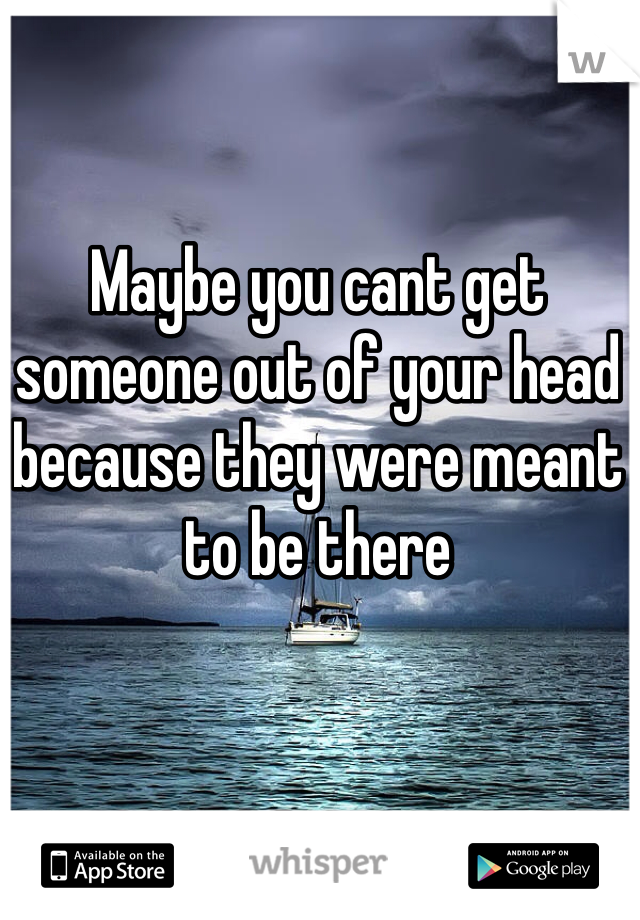 Maybe you cant get someone out of your head because they were meant to be there