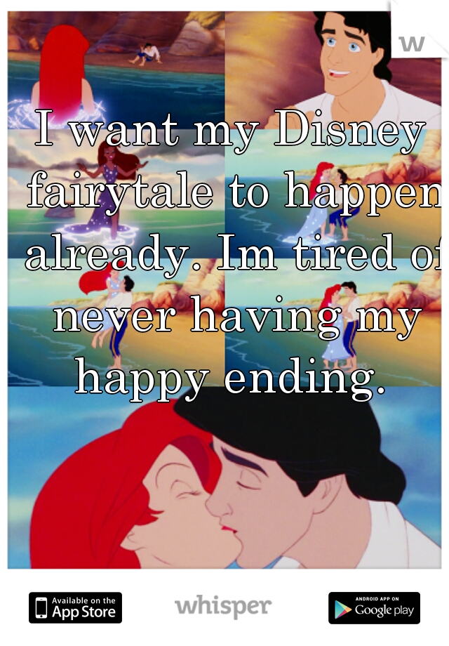 I want my Disney fairytale to happen already. Im tired of never having my happy ending.