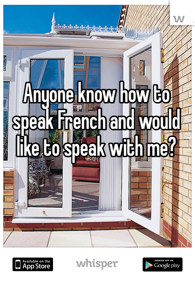Anyone know how to speak French and would like to speak with me?
